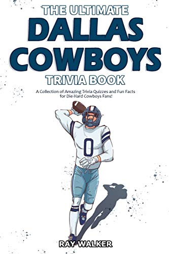 The Ultimate Dallas Cowboys Trivia Book: A Collection of Amazing Trivia Quizzes and Fun Facts for Die-Hard Cowboys Fans!